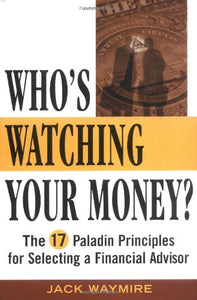 Who'S Watching Your Money?: The 17 Paladin Principles For Selecting A Financial Advisor