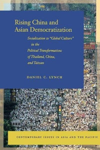 Rising China and Asian Democratization: Socialization to Global Culture in the Political Transformations of Thailand, China, and Taiwan (Contemporary Issues in Asia and the Pacific)