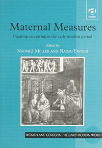 Maternal Measures: Figuring Caregiving in the Early Modern Period (Women & Gender in Early Modern England, 1500-1750)