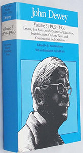 John Dewey; Vol. 5: 1929-1930 ; Essays, The Source of a Science of Education, Individualism, Old and New, and Construction and Criticism