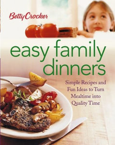 Betty Crocker Easy Family Dinners: Simple Recipes and Fun Ideas to Turn Meal Time into Quality Time