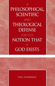 A Philosophical, Scientific and Theological Defense for the Notion That a God Exists