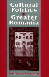 Cultural Politics in Greater Romania: Regionalism, Nation Building, and Ethnic Struggle, 19181930