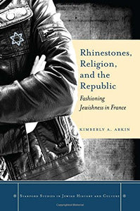 Rhinestones, Religion, and the Republic: Fashioning Jewishness in France (Stanford Studies in Jewish History and Culture)
