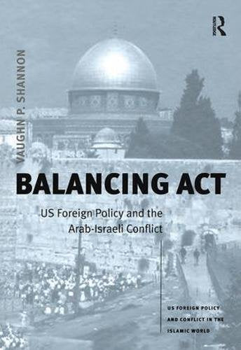 Balancing Act: US Foreign Policy and the Arab-Israeli Conflict (US Foreign Policy and Conflict in the Islamic World)