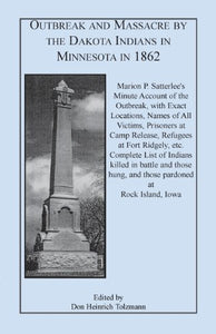 Outbreak and Massacre by the Dakota Indians in Minnesota in 1862: Marion P. Satterlees Minute Account of the Outbreak, with Exact Locations, Names of ... etc. Complete List of Indians killed i
