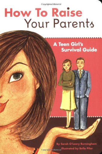 How to Raise Your Parents: A Teen Girl's Survival Guide