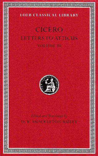 Cicero: Letters To Atticus, Iii, 166-281 (Loeb Classical Library 97)