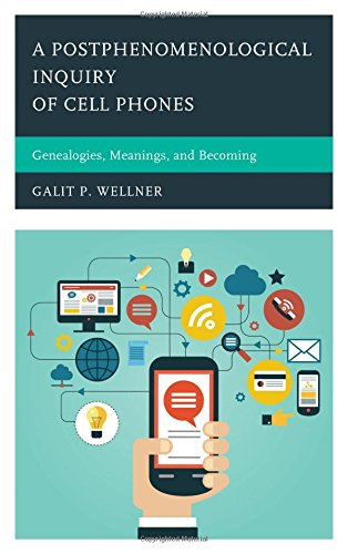 A Postphenomenological Inquiry of Cell Phones: Genealogies, Meanings, and Becoming (Postphenomenology and the Philosophy of Technology)