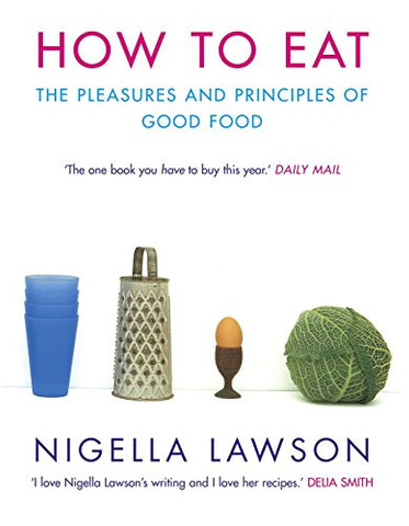 How To Eat : The Pleasures And Principles Of Good Food