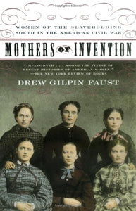 Mothers Of Invention: Women Of The Slaveholding South In The American Civil War