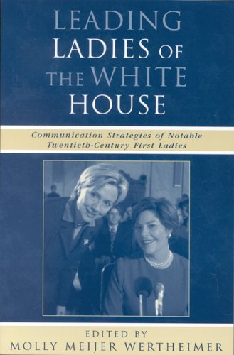 Leading Ladies of the White House: Communication Strategies of Notable Twentieth-Century First Ladies (Communication, Media, and Politics)