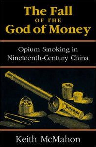 The Fall of the God of Money: Opium Smoking in Nineteenth-Century China (Modernity and Political Thought)