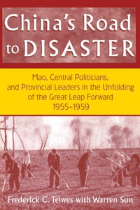 China's Road to Disaster: Mao, Central Politicians and Provincial Leaders in the Great Leap Forward, 1955-59 (Studies on Contemporary China)
