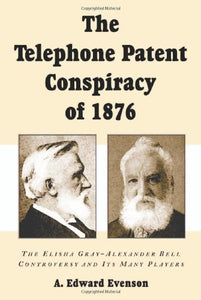 The Telephone Patent Conspiracy of 1876: The Elisha Gray-Alexander Bell Controversy and Its Many Players
