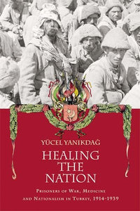 Healing the Nation: Prisoners of War, Medicine and Nationalism in Turkey, 1914-1939