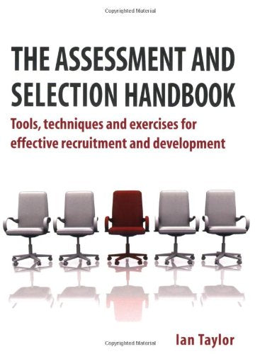 The Assessment and Selection Handbook: Tools, Techniques and Exercises for Effective Recruitment and Development