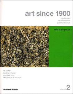 Art Since 1900: Modernism, Antimodernism, Postmodernism (Vol. 2: 1945 To The Present)