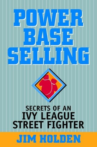 Power Base Selling: Secrets Of An Ivy League Street Fighter