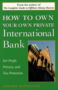 How To Own Your Own Private International Bank: For Profit, Privacy, And Tax Protection