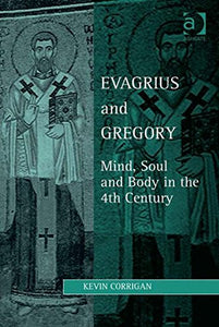 Evagrius and Gregory: Mind, Soul and Body in the 4th Century (Studies in Philosophy and Theology in Late Antiquity)