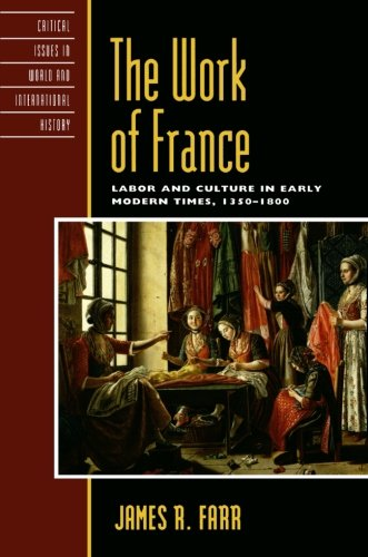 The Work of France: Labor and Culture in Early Modern Times, 13501800 (Critical Issues in World and International History)