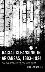 Racial Cleansing in Arkansas, 18831924: Politics, Land, Labor, and Criminality (New Studies in Southern History)