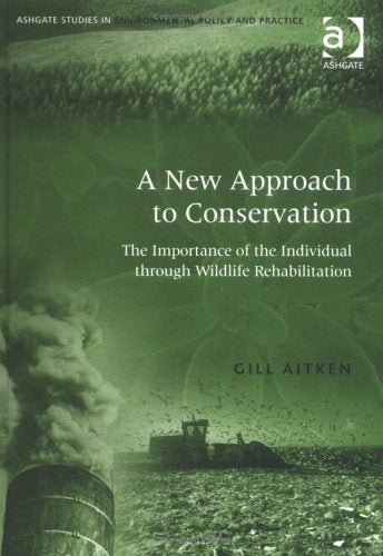 A New Approach to Conservation: The Importance of the Individual Through Wildlife Rehabilitation (Ashgate Studies in Environmental Policy and Practice)