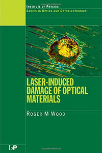 Laser-Induced Damage of Optical Materials (Series in Optics and Optoelectronics)