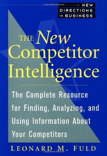 The New Competitor Intelligence: The Complete Resource For Finding, Analyzing, And Using Information About Your Competitors
