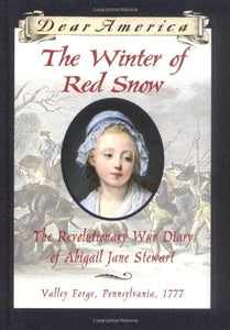 The Winter Of Red Snow: The Revolutionary War Diary Of Abigail Jane Stewart, Valley Forge, Pennsylvania, 1777 (Dear America)