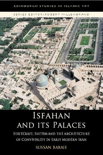 Isfahan and its Palaces: Statecraft, Shi`ism and the Architecture of Conviviality in Early Modern Iran (Edinburgh Studies in Islamic Art)