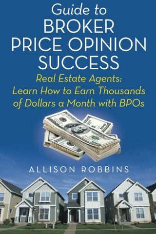 Guide to Broker Price Opinion Success: Real Estate Agents: Learn How to Earn Thousands of Dollars a Month with BPOs