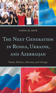 The Next Generation in Russia, Ukraine, and Azerbaijan: Youth, Politics, Identity, and Change