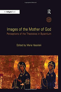 Images of the Mother of God: Perceptions of the Theotokos in Byzantium