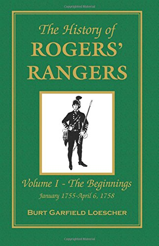 The History of Rogers Rangers: Vol. I: The Beginnings, January 1755-April 6, 1758
