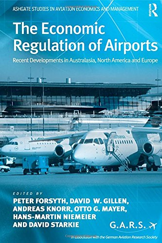 The Economic Regulation of Airports: Recent Developments in Australasia, North America and Europe (Ashgate Studies in Aviation Economics and Management)