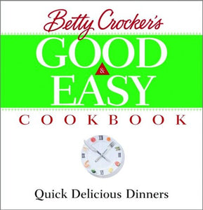Betty Crocker's Good and Easy Cookbook: Quick Delicious Dinners