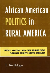 African American Politics in Rural America: Theory, Practice and Case Studies from Florence County, South Carolina