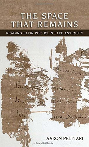 The Space That Remains: Reading Latin Poetry in Late Antiquity (Cornell Studies in Classical Philology)