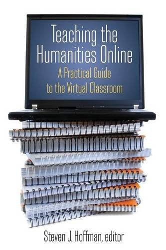 Teaching the Humanities Online: A Practical Guide to the Virtual Classroom (History, Humanities, and New Technology)