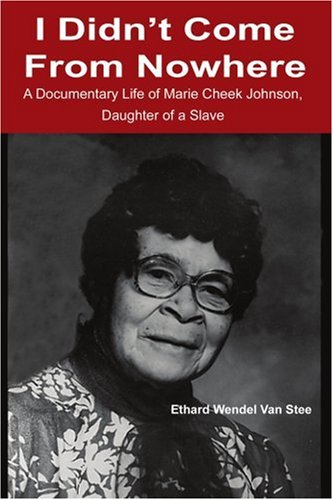 I Didn'T Come From Nowhere: A Documentary Life Of Marie Cheek Johnson, Daughter Of A Slave