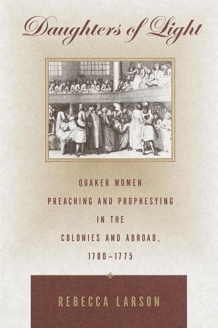 Daughters of Light: Quaker Women Preaching and Prophesying in the Colonies and Abroad, 1700-1775