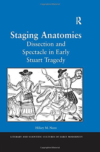 Staging Anatomies: Dissection and Spectacle in Early Stuart Tragedy (Literary and Scientific Cultures of Early Modernity)