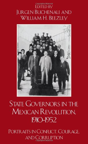 State Governors in the Mexican Revolution, 19101952: Portraits in Conflict, Courage, and Corruption (Latin American Silhouettes)