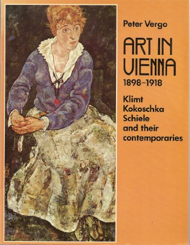 Art in Vienna, 1898-1918: Klimt, Kokoschka, Schiele and Their Contemporaries