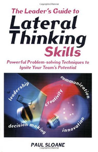 The Leader's Guide to Lateral Thinking Skills: Powerful Problem-Solving Techniques to Ignite Your Team's Potential