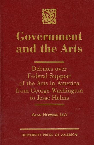 Government and the Arts: Debates over Federal Support of the Arts in America from George Washington to Jesse Helms