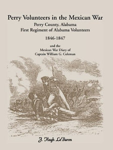 Perry Volunteers in the Mexican War: Perry County, Alabama First Regiment of Alabama Volunteers 1846-1847 and the Mexican War Diary of Captain William G. Coleman