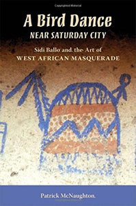 A Bird Dance near Saturday City: Sidi Ballo and the Art of West African Masquerade (African Expressive Cultures)